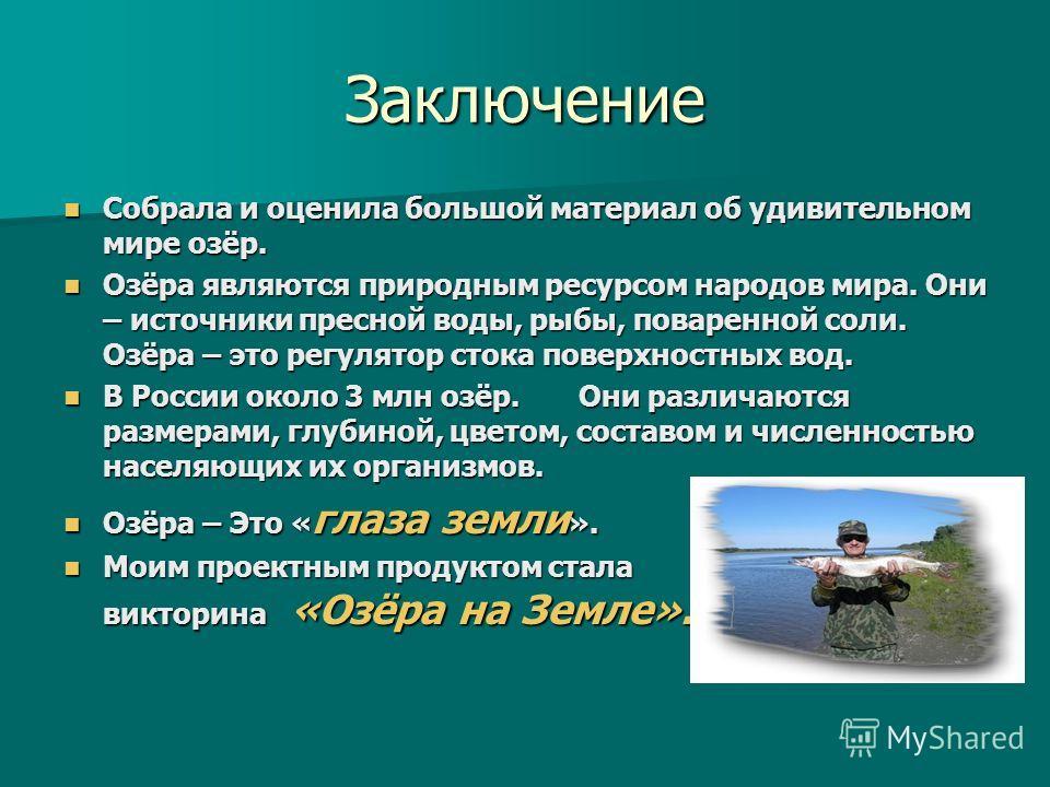 Заключение Собрала и оценила большой материал об удивительном мире озёр. Собрала и оценила большой материал об удивительном мире озёр. Озёра являются природным ресурсом народов мира. Они – источники пресной воды, рыбы, поваренной соли. Озёра – это ре