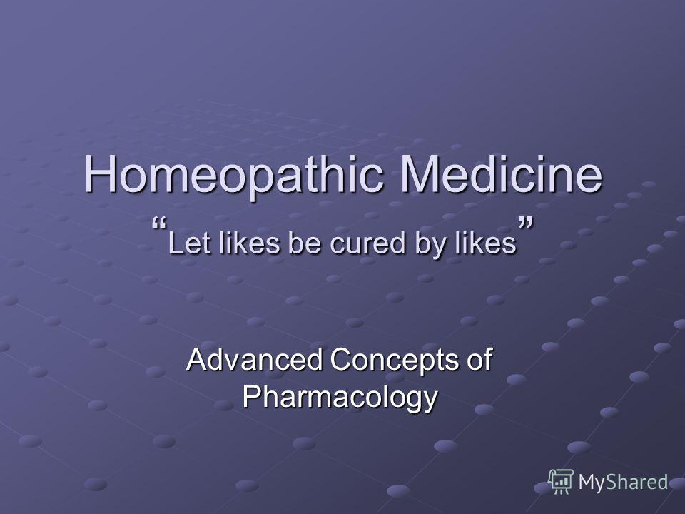 Homeopathic Medicine Let likes be cured by likes Homeopathic Medicine Let likes be cured by likes Advanced Concepts of Pharmacology