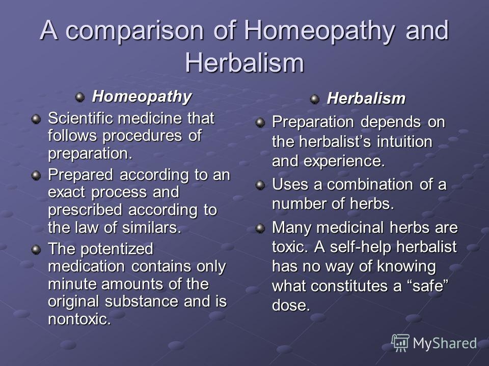 A comparison of Homeopathy and Herbalism Homeopathy Scientific medicine that follows procedures of preparation. Prepared according to an exact process and prescribed according to the law of similars. The potentized medication contains only minute amo