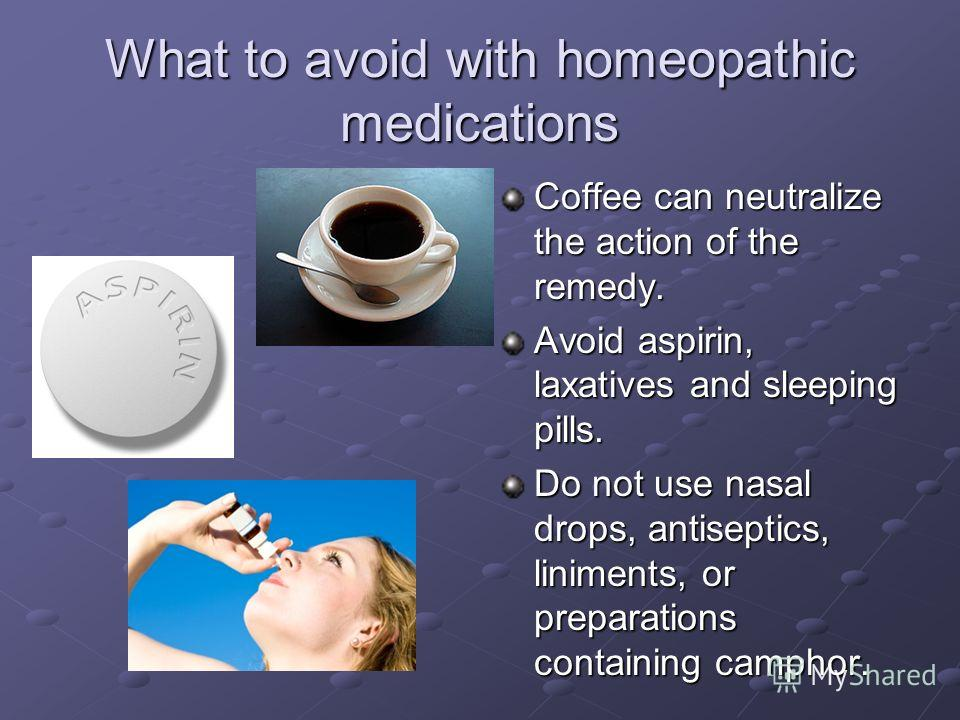 What to avoid with homeopathic medications Coffee can neutralize the action of the remedy. Avoid aspirin, laxatives and sleeping pills. Do not use nasal drops, antiseptics, liniments, or preparations containing camphor.
