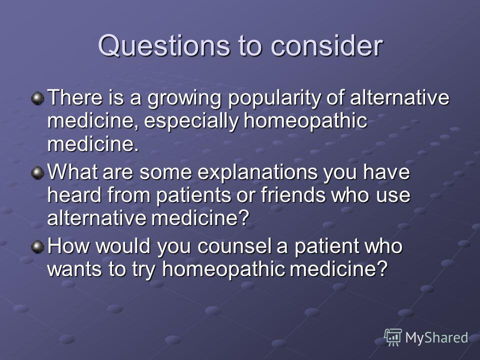 Questions to consider There is a growing popularity of alternative medicine, especially homeopathic medicine. What are some explanations you have heard from patients or friends who use alternative medicine? How would you counsel a patient who wants t