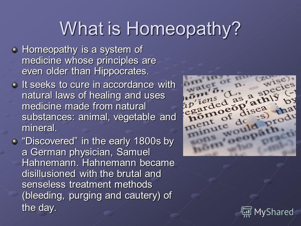 What is Homeopathy? Homeopathy is a system of medicine whose principles are even older than Hippocrates. It seeks to cure in accordance with natural laws of healing and uses medicine made from natural substances: animal, vegetable and mineral. Discov