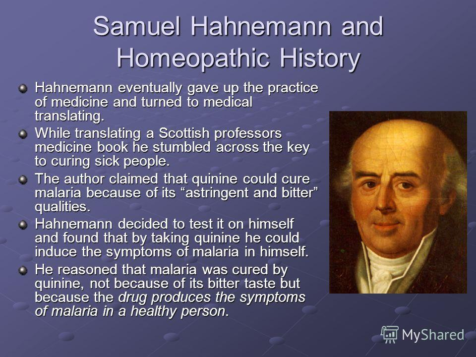 Samuel Hahnemann and Homeopathic History Hahnemann eventually gave up the practice of medicine and turned to medical translating. While translating a Scottish professors medicine book he stumbled across the key to curing sick people. The author claim