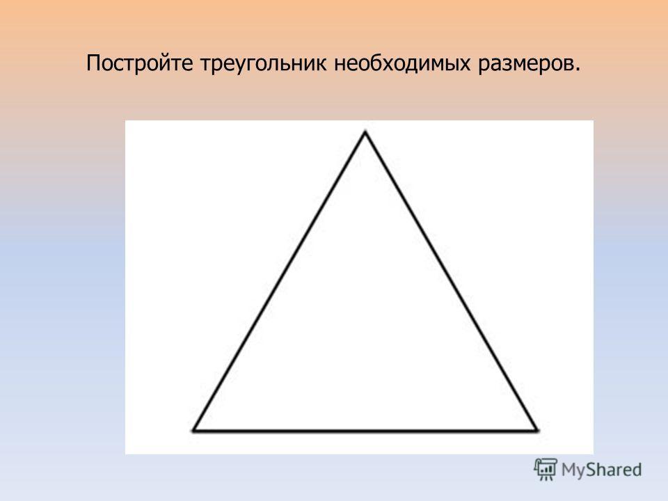 Постройте треугольник необходимых размеров.