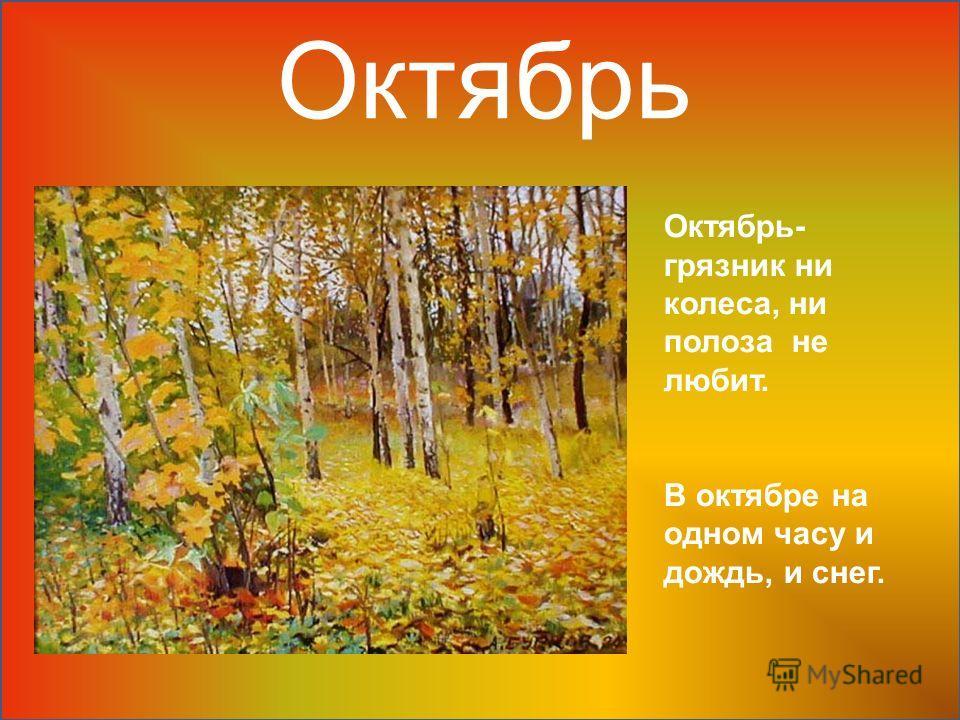Октябрь Октябрь- грязник ни колеса, ни полоза не любит. В октябре на одном часу и дождь, и снег.