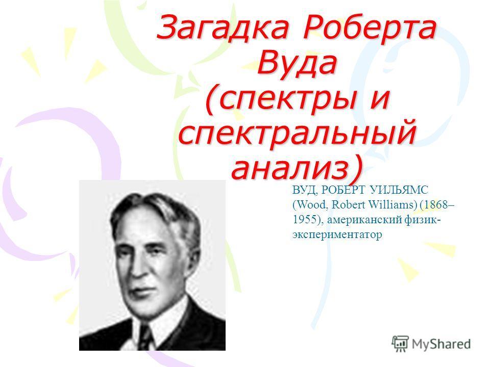 Загадка Роберта Вуда (спектры и спектральный анализ) ВУД, РОБЕРТ УИЛЬЯМС (Wood, Robert Williams) (1868– 1955), американский физик- экспериментатор