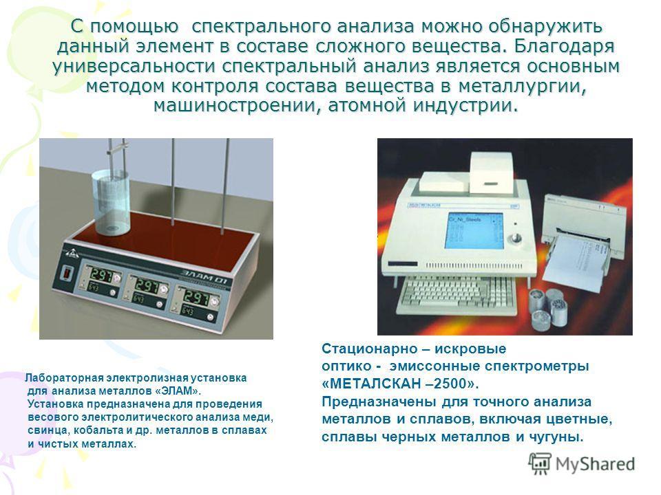 С помощью спектрального анализа можно обнаружить данный элемент в составе сложного вещества. Благодаря универсальности спектральный анализ является основным методом контроля состава вещества в металлургии, машиностроении, атомной индустрии. Стационар
