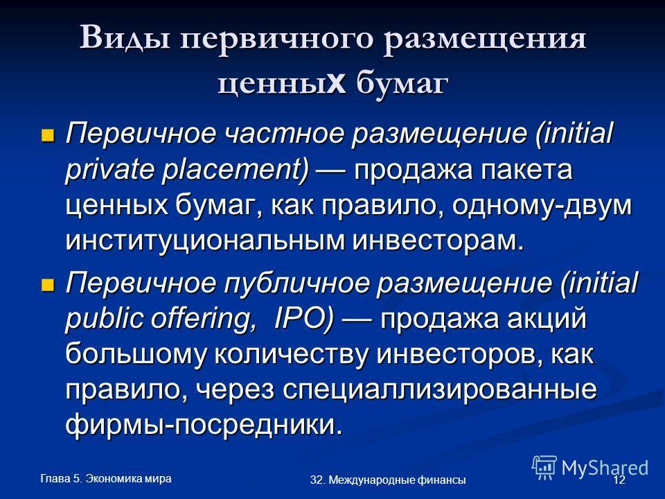 Глава 5. Экономика мира 12 32. Международные финансы Виды первичного размещения ценны х бумаг Первичное частное размещение (initial private placement) продажа пакета ценных бумаг, как правило, одному-двум институциональным инвесторам. Первичное частн