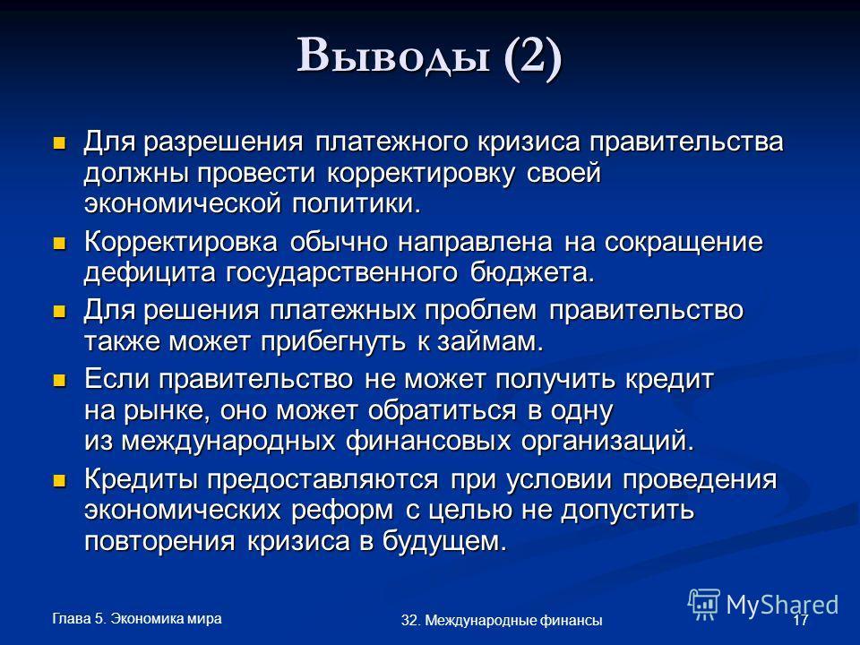Глава 5. Экономика мира 17 32. Международные финансы Выводы (2) Для разрешения платежного кризиса правительства должны провести корректировку своей экономической политики. Для разрешения платежного кризиса правительства должны провести корректировку