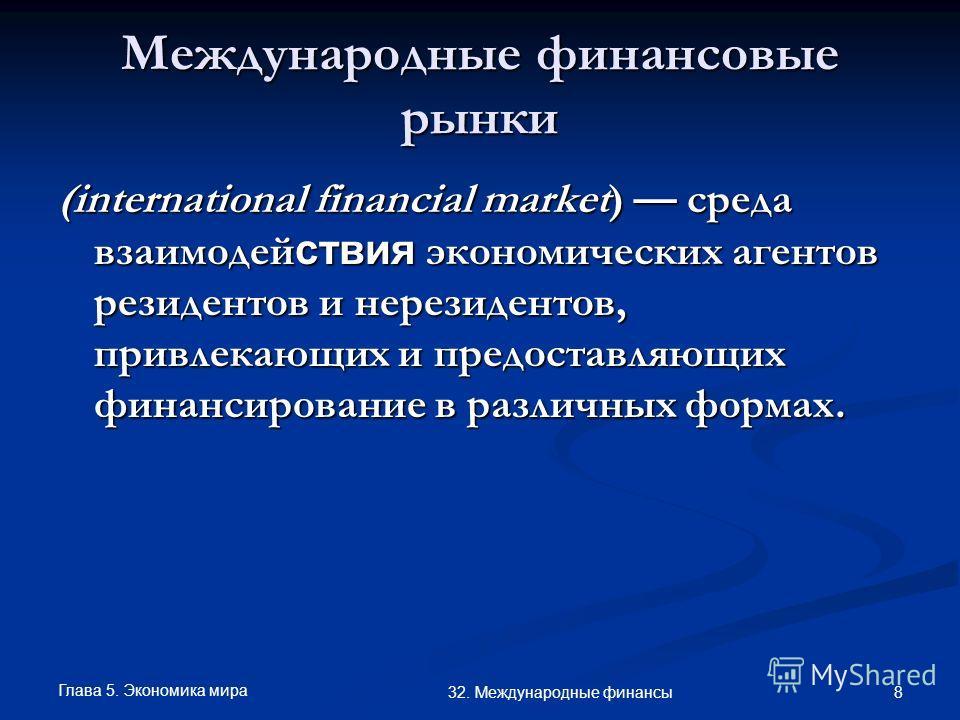 Глава 5. Экономика мира 8 32. Международные финансы Международные финансовые рынки (international financial market) среда взаимодей ствия экономических агентов резидентов и нерезидентов, привлекающих и предоставляющих финансирование в различных форма