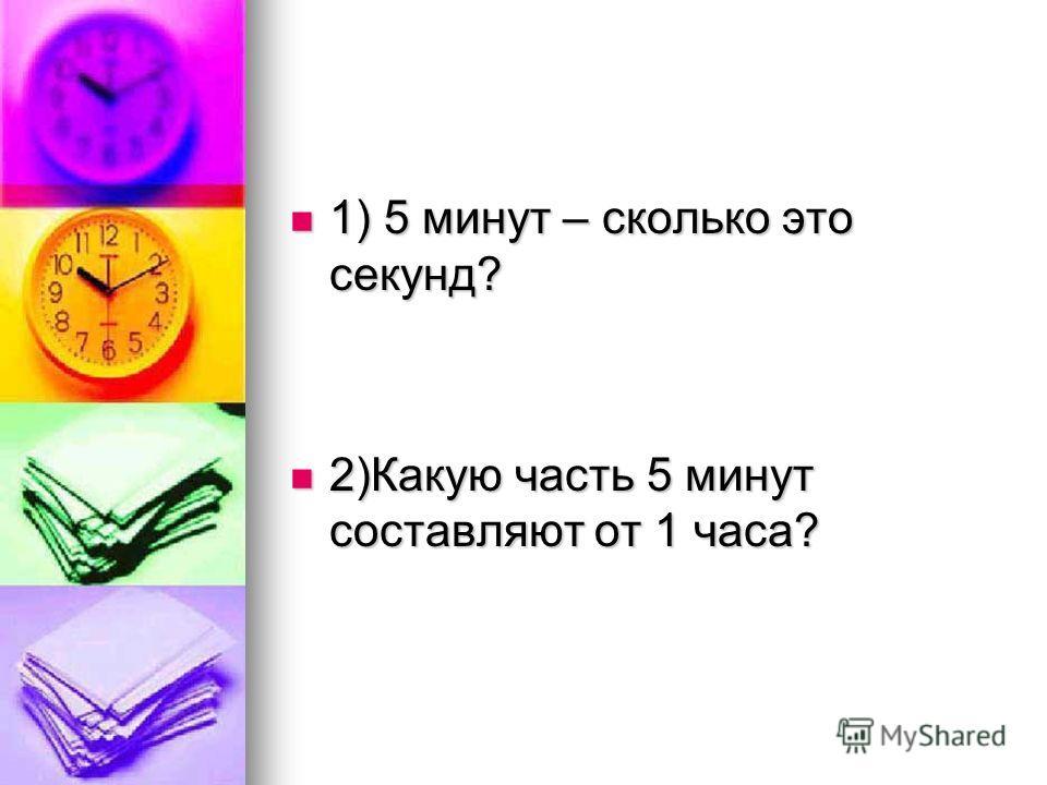 1) 5 минут – сколько это секунд? 1) 5 минут – сколько это секунд? 2)Какую часть 5 минут составляют от 1 часа? 2)Какую часть 5 минут составляют от 1 часа?