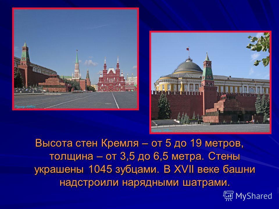 Высота стен Кремля – от 5 до 19 метров, толщина – от 3,5 до 6,5 метра. Стены украшены 1045 зубцами. В XVII веке башни надстроили нарядными шатрами.