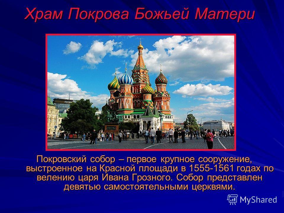 Храм Покрова Божьей Матери Покровский собор – первое крупное сооружение, выстроенное на Красной площади в 1555-1561 годах по велению царя Ивана Грозного. Собор представлен девятью самостоятельными церквями.