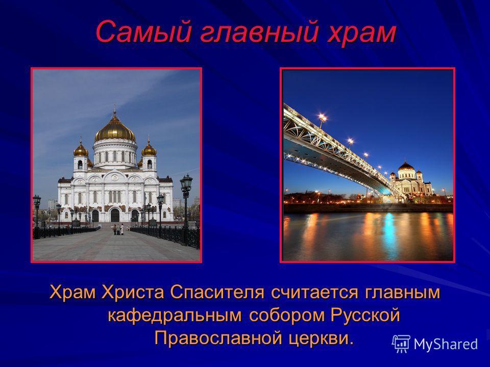 Самый главный храм Храм Христа Спасителя считается главным кафедральным собором Русской Православной церкви.