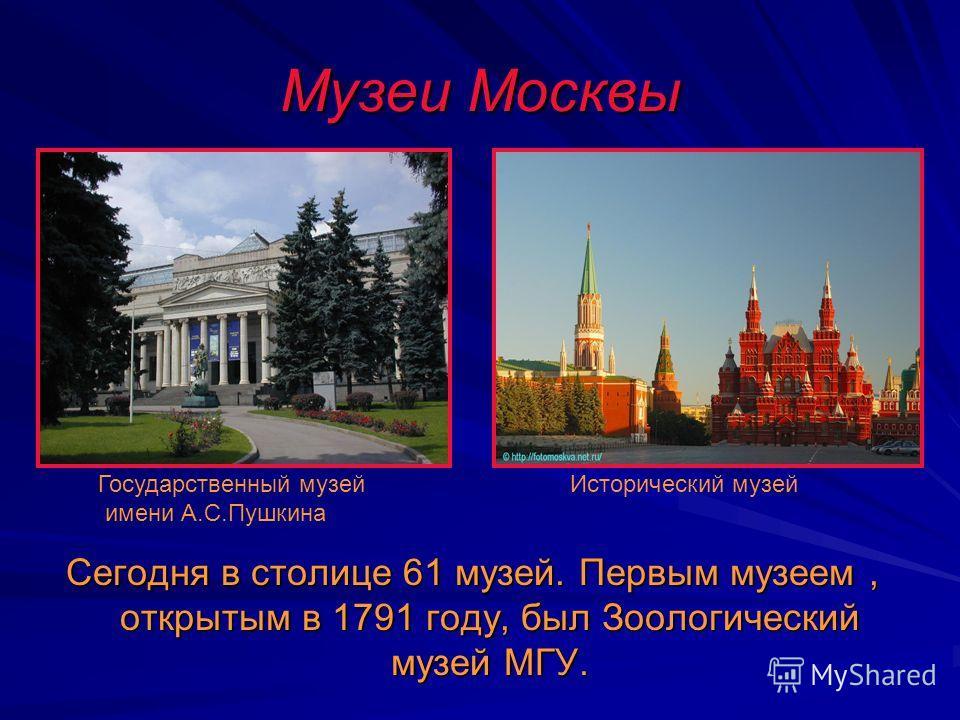 Музеи Москвы Сегодня в столице 61 музей. Первым музеем, открытым в 1791 году, был Зоологический музей МГУ. Государственный музей имени А.С.Пушкина Исторический музей