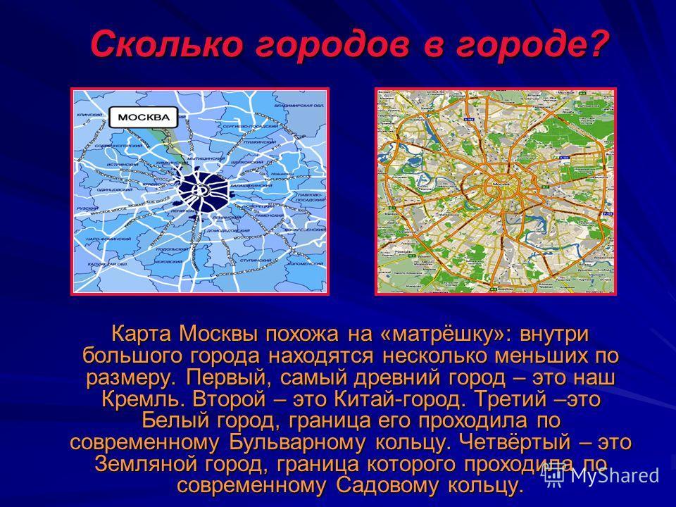 Сколько городов в городе? Сколько городов в городе? Карта Москвы похожа на «матрёшку»: внутри большого города находятся несколько меньших по размеру. Первый, самый древний город – это наш Кремль. Второй – это Китай-город. Третий –это Белый город, гра