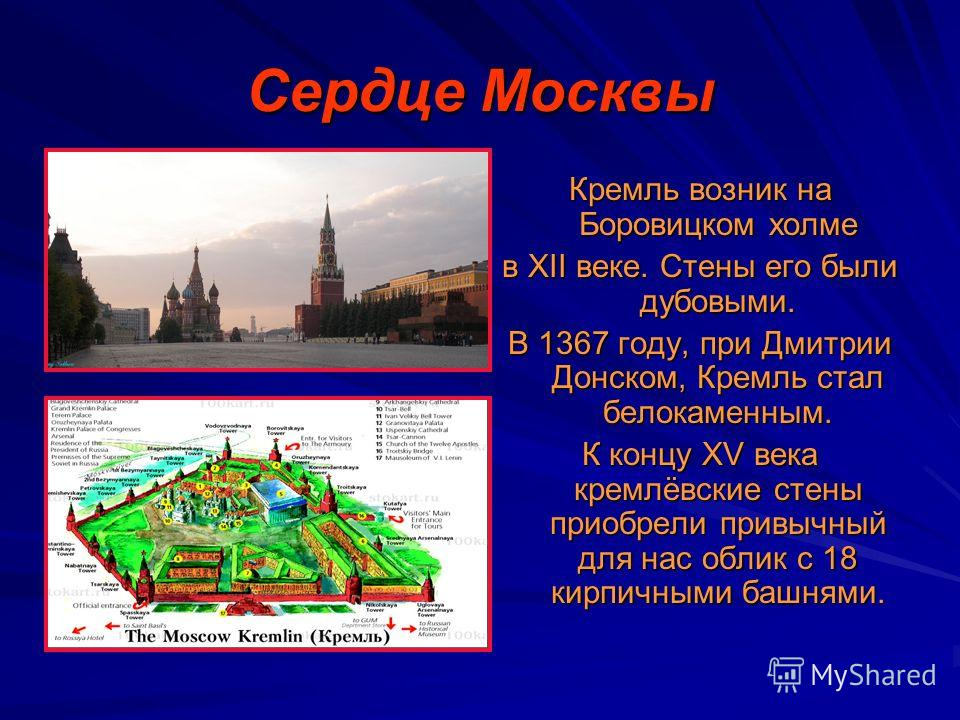 Сердце Москвы Кремль возник на Боровицком холме в XII веке. Стены его были дубовыми. В 1367 году, при Дмитрии Донском, Кремль стал белокаменным. К концу XV века кремлёвские стены приобрели привычный для нас облик с 18 кирпичными башнями.