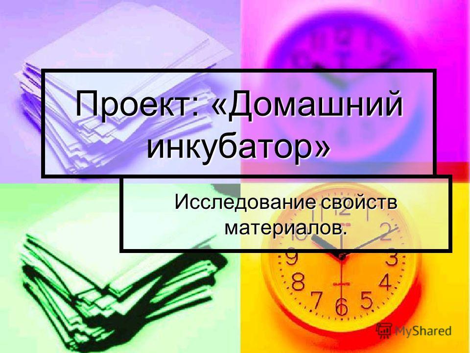 Проект: «Домашний инкубатор» Исследование свойств материалов.