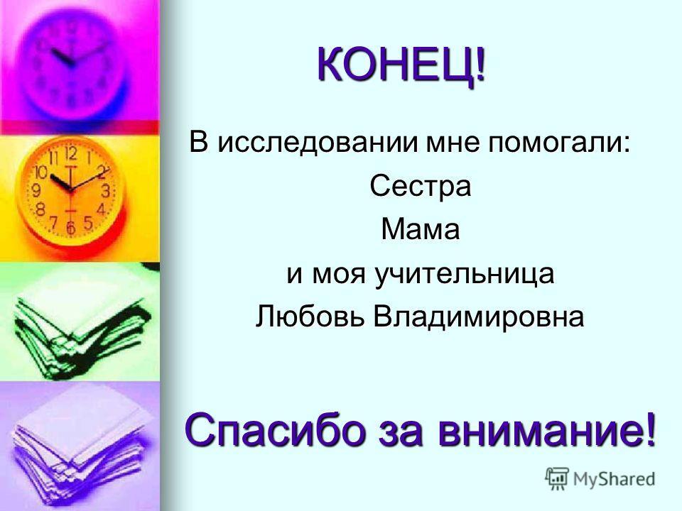 КОНЕЦ! КОНЕЦ! В исследовании мне помогали: СестраМама и моя учительница Любовь Владимировна Спасибо за внимание!