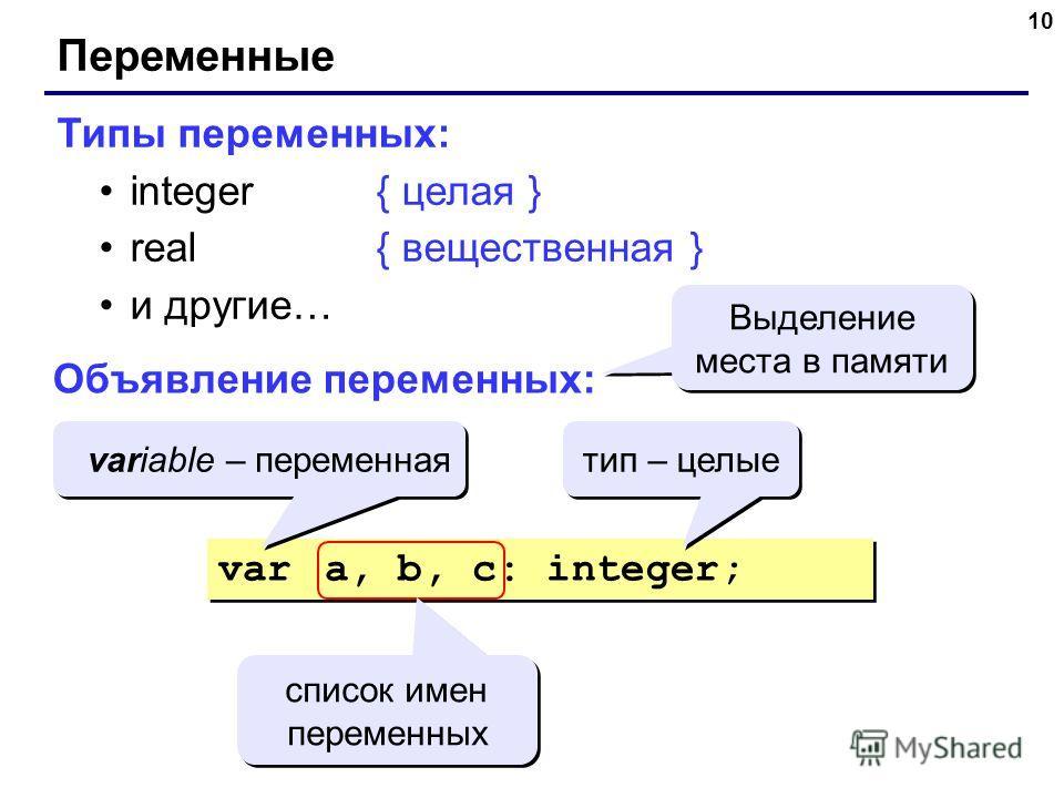 10 Переменные Типы переменных: integer{ целая } real{ вещественная } и другие… Объявление переменных: var a, b, c: integer; Выделение места в памяти variable – переменная тип – целые список имен переменных