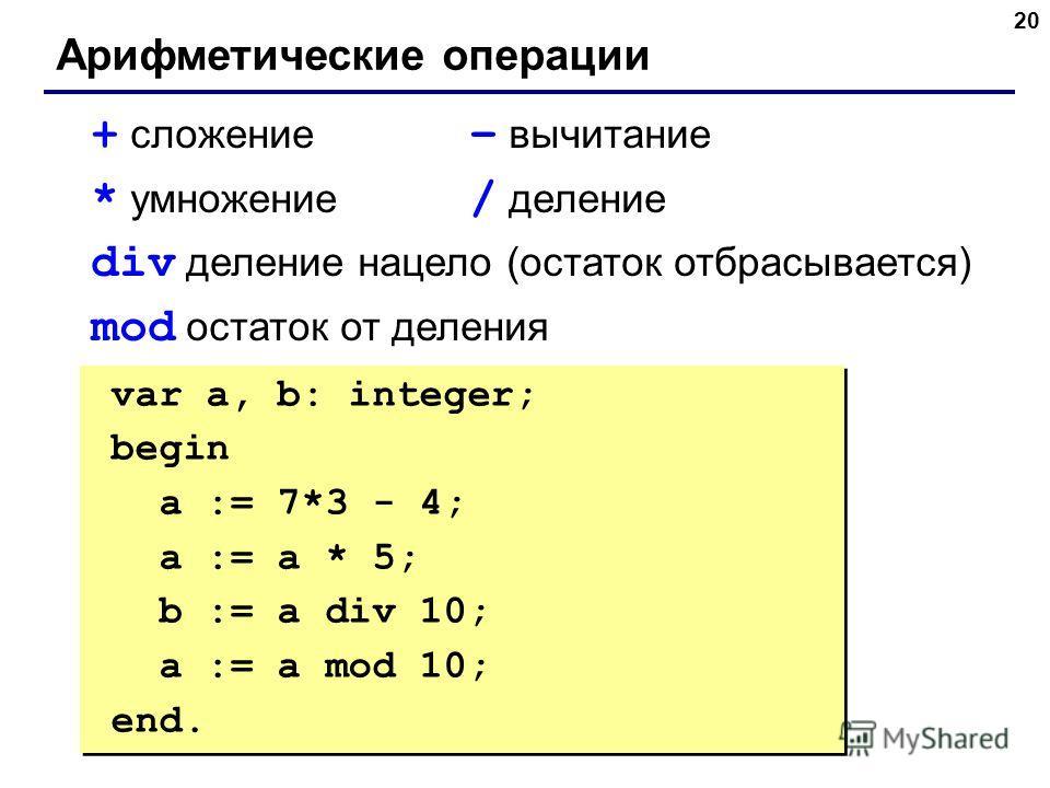 20 Арифметические операции + сложение – вычитание * умножение / деление div деление нацело (остаток отбрасывается) mod остаток от деления var a, b: integer; begin a := 7*3 - 4; { 17 } a := a * 5; { 85 } b := a div 10; { 8 } a := a mod 10; { 5 } end.