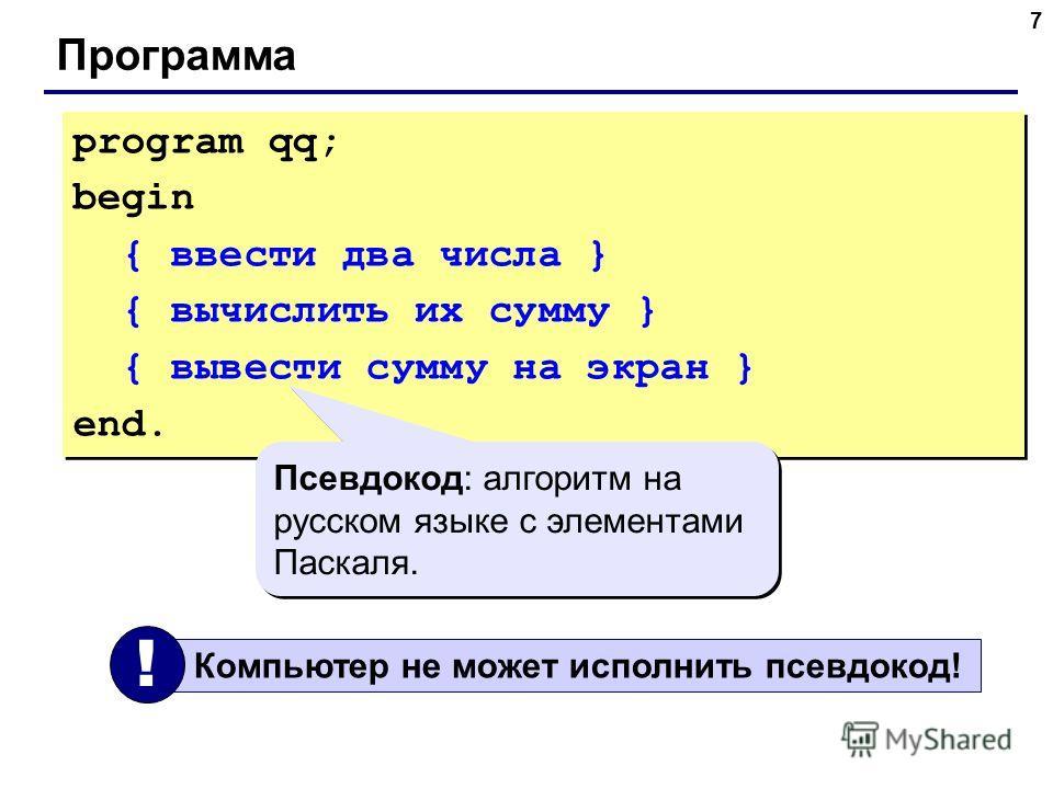 7 Программа program qq; begin { ввести два числа } { вычислить их сумму } { вывести сумму на экран } end. program qq; begin { ввести два числа } { вычислить их сумму } { вывести сумму на экран } end. Псевдокод: алгоритм на русском языке с элементами