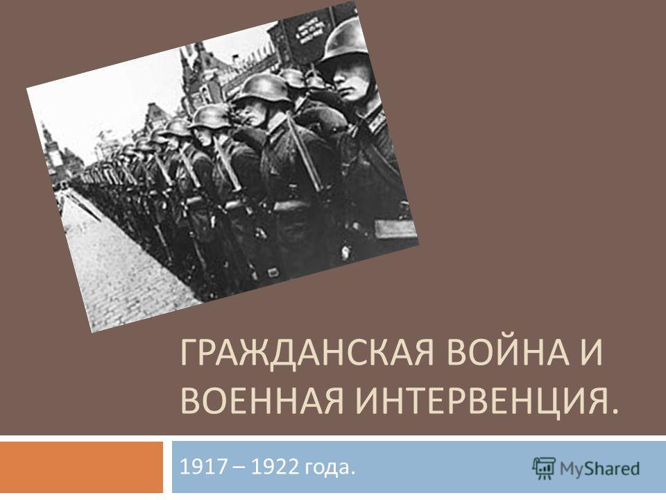 ГРАЖДАНСКАЯ ВОЙНА И ВОЕННАЯ ИНТЕРВЕНЦИЯ. 1917 – 1922 года.