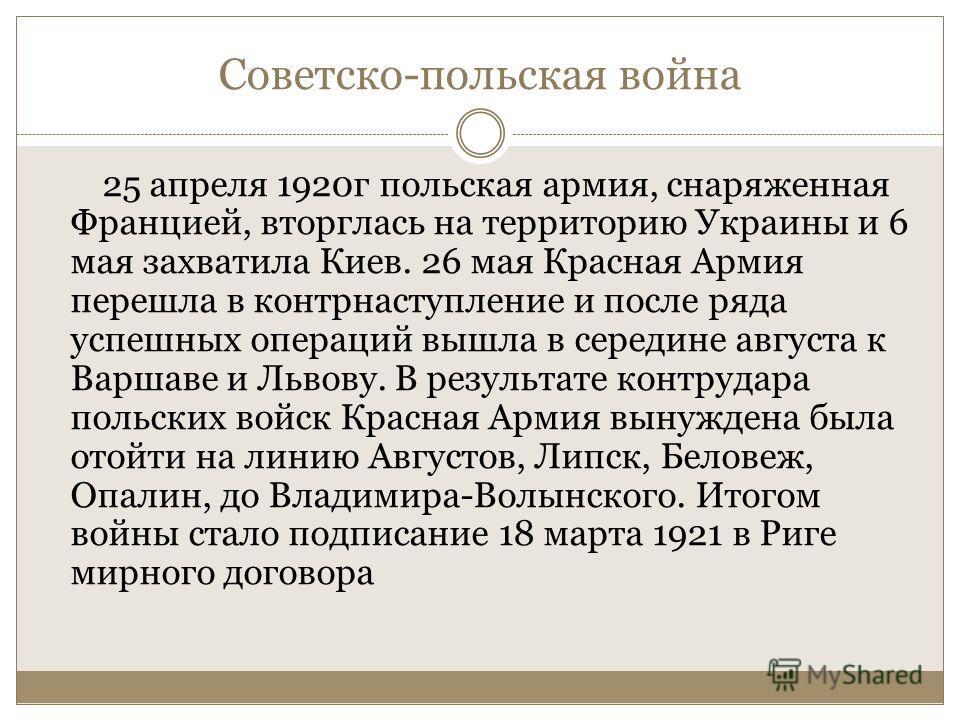 Советско-польская война 25 апреля 1920г польская армия, снаряженная Францией, вторглась на территорию Украины и 6 мая захватила Киев. 26 мая Красная Армия перешла в контрнаступление и после ряда успешных операций вышла в середине августа к Варшаве и