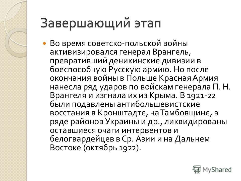 Завершающий этап Во время советско - польской войны активизировался генерал Врангель, превративший деникинские дивизии в боеспособную Русскую армию. Но после окончания войны в Польше Красная Армия нанесла ряд ударов по войскам генерала П. Н. Врангеля
