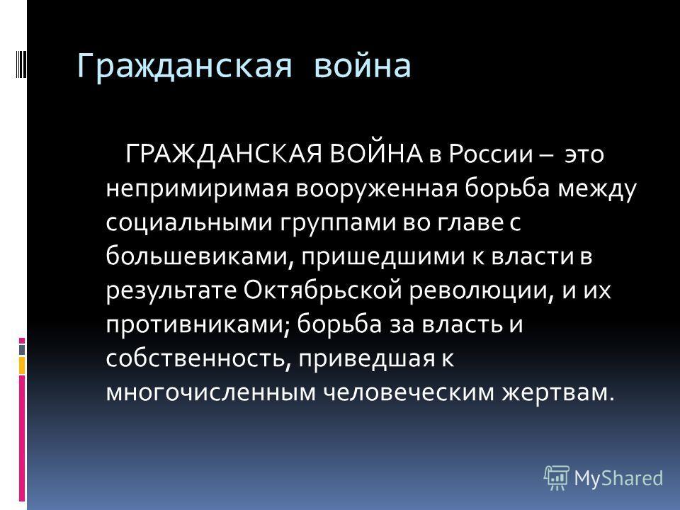 Гражданская война ГРАЖДАНСКАЯ ВОЙНА в России – это непримиримая вооруженная борьба между социальными группами во главе с большевиками, пришедшими к власти в результате Октябрьской революции, и их противниками; борьба за власть и собственность, привед