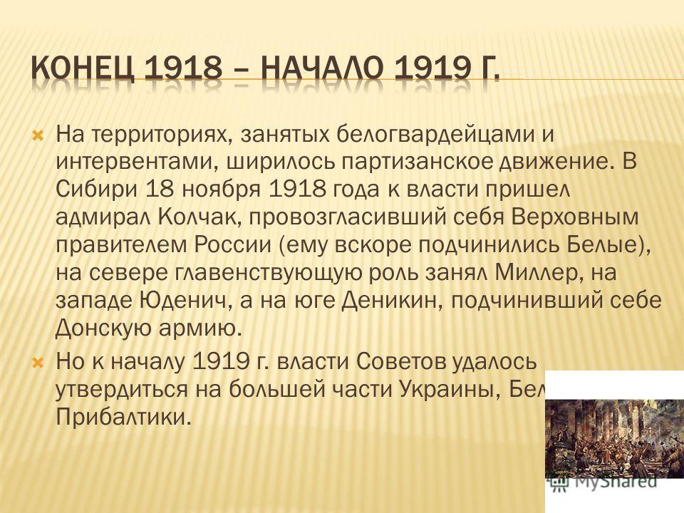 На территориях, занятых белогвардейцами и интервентами, ширилось партизанское движение. В Сибири 18 ноября 1918 года к власти пришел адмирал Колчак, провозгласивший себя Верховным правителем России (ему вскоре подчинились Белые), на севере главенству