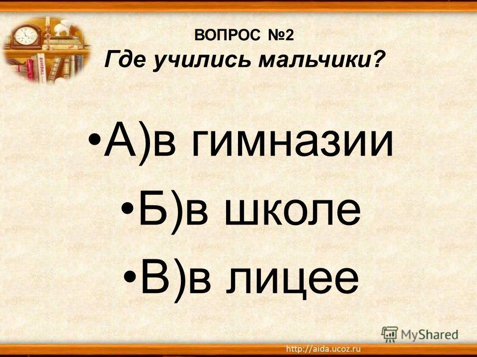 ВОПРОС 2 Где учились мальчики? А)в гимназии Б)в школе В)в лицее