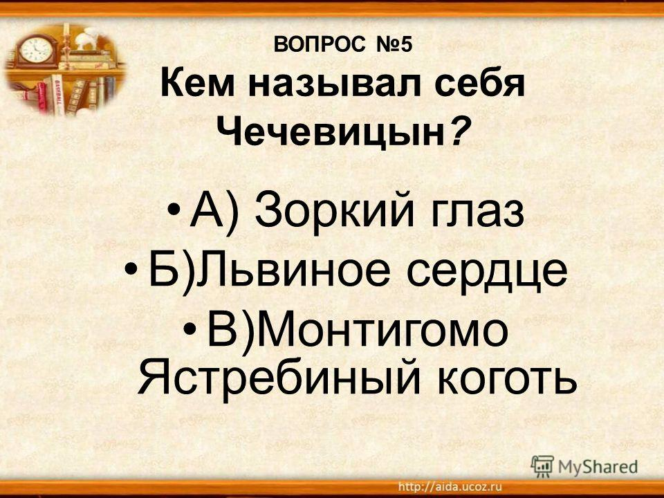 ВОПРОС 5 Кем называл себя Чечевицын? А) Зоркий глаз Б)Львиное сердце В)Монтигомо Ястребиный коготь