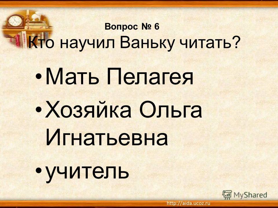 Вопрос 6 Кто научил Ваньку читать? Мать Пелагея Хозяйка Ольга Игнатьевна учитель