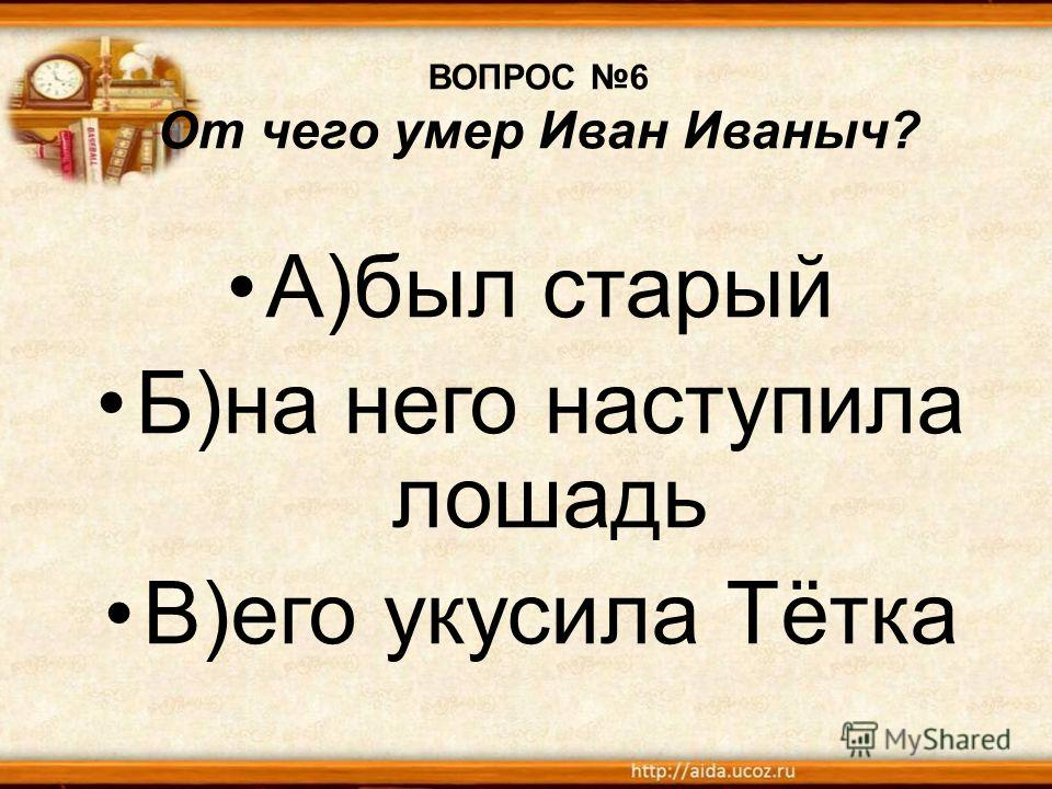 ВОПРОС 6 От чего умер Иван Иваныч? А)был старый Б)на него наступила лошадь В)его укусила Тётка