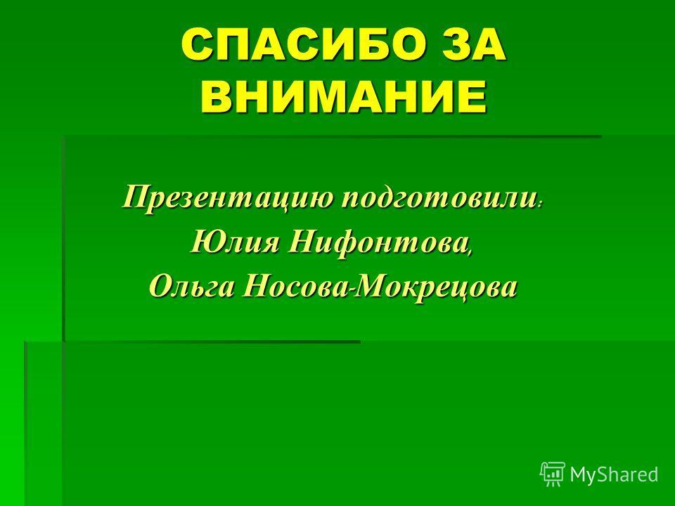 СПАСИБО ЗА ВНИМАНИЕ Презентацию подготовили : Юлия Нифонтова, Ольга Носова - Мокрецова