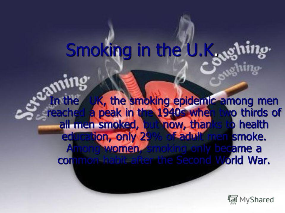 Smoking in the U.K. In the UK, the smoking epidemic among men reached a peak in the 1940s when two thirds of all men smoked, but now, thanks to health education, only 29% of adult men smoke. Among women, smoking only became a common habit after the S