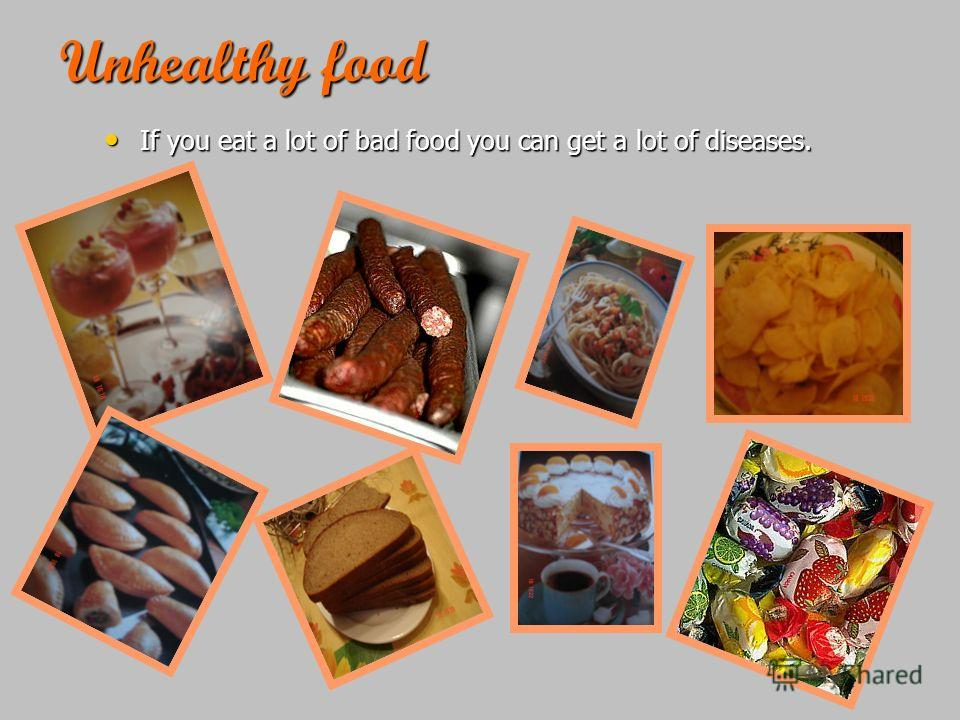 Unhealthy food If you eat a lot of bad food you can get a lot of diseases. If you eat a lot of bad food you can get a lot of diseases.