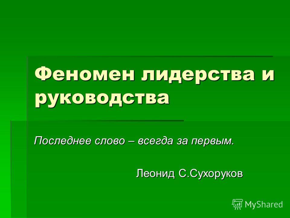 Феномен лидерства и руководства Последнее слово – всегда за первым. Леонид С.Сухоруков