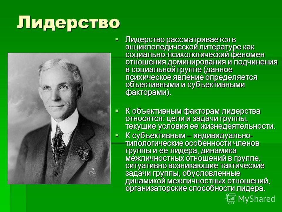 Лидерство Лидерство рассматривается в энциклопедической литературе как социально-психологический феномен отношения доминирования и подчинения в социальной группе (данное психическое явление определяется объективными и субъективными факторами). Лидерс