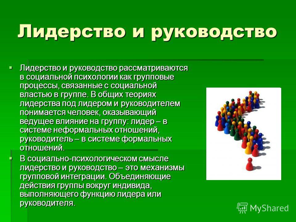 Лидерство и руководство Лидерство и руководство рассматриваются в социальной психологии как групповые процессы, связанные с социальной властью в группе. В общих теориях лидерства под лидером и руководителем понимается человек, оказывающий ведущее вли
