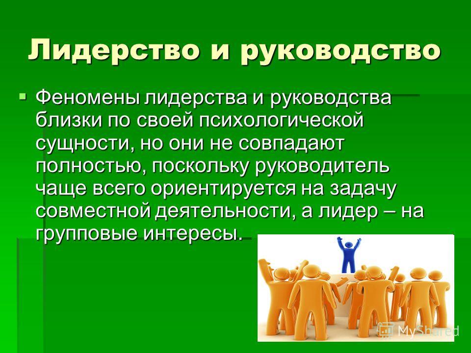 Лидерство и руководство Феномены лидерства и руководства близки по своей психологической сущности, но они не совпадают полностью, поскольку руководитель чаще всего ориентируется на задачу совместной деятельности, а лидер – на групповые интересы. Фено