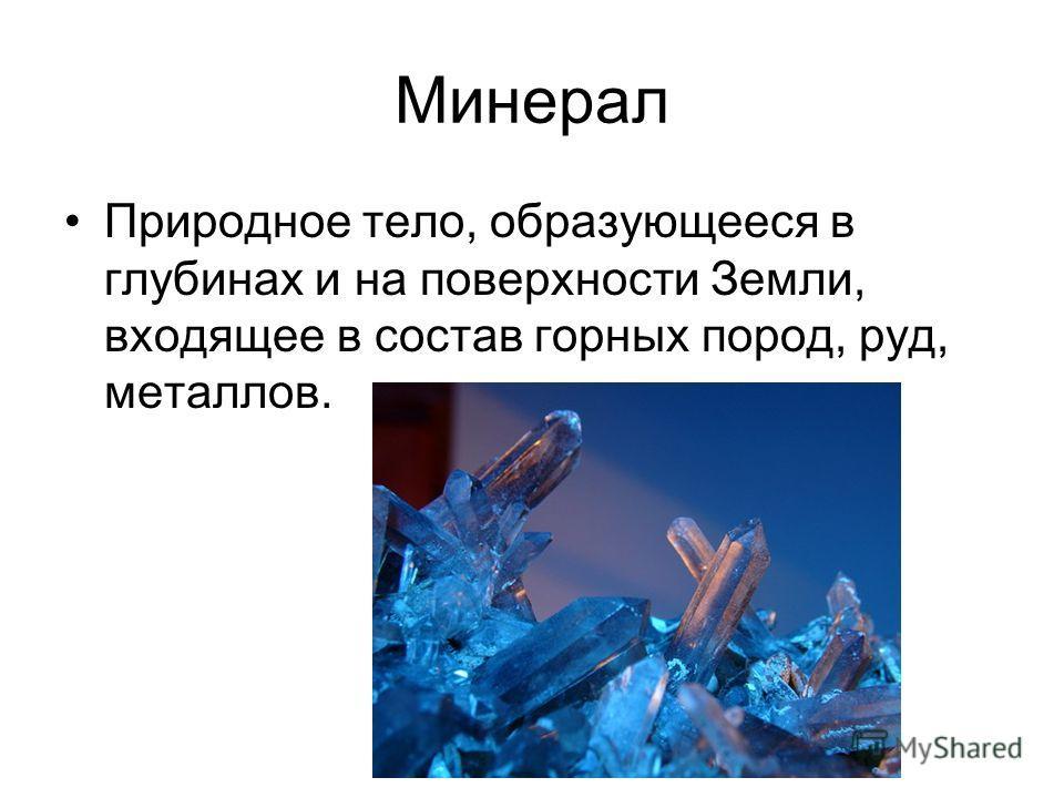 Минерал Природное тело, образующееся в глубинах и на поверхности Земли, входящее в состав горных пород, руд, металлов.
