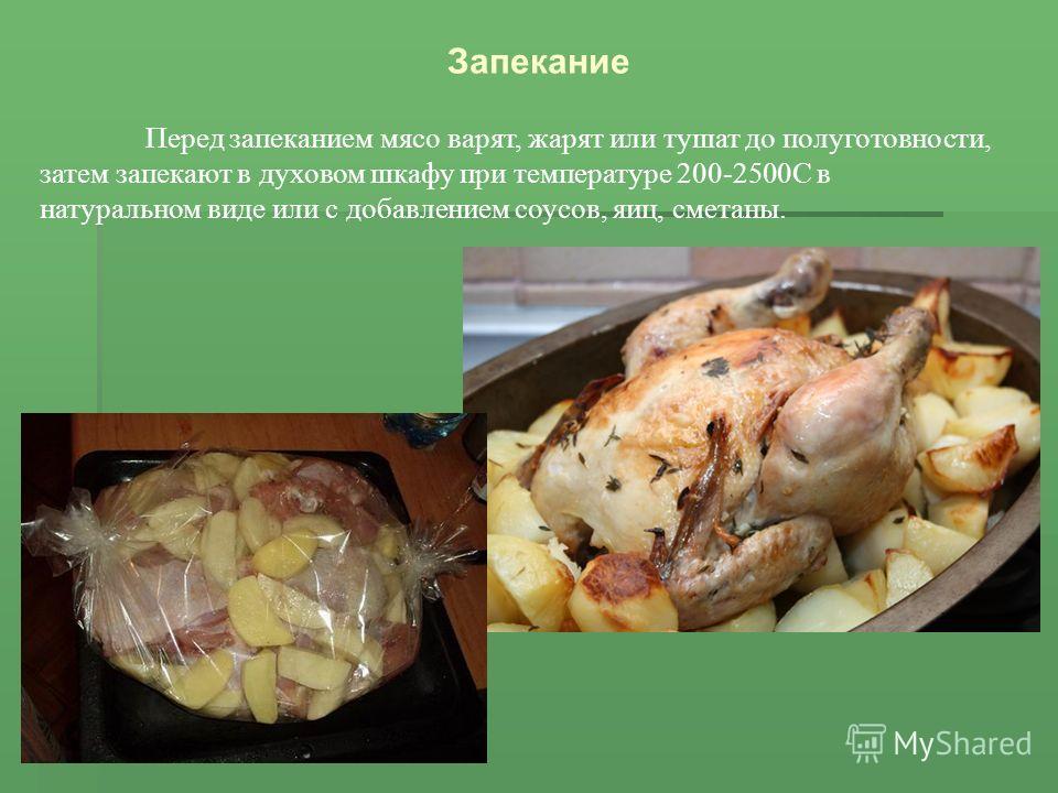 Запекание Перед запеканием мясо варят, жарят или тушат до полуготовности, затем запекают в духовом шкафу при температуре 200-2500С в натуральном виде или с добавлением соусов, яиц, сметаны.