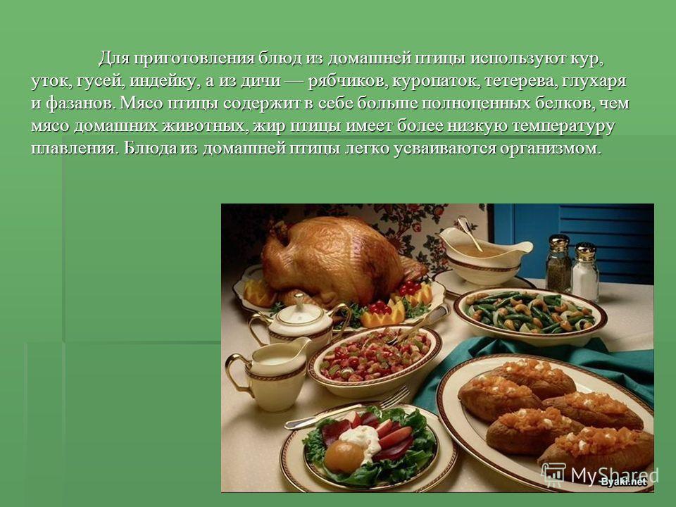 Для приготовления блюд из домашней птицы используют кур, уток, гусей, индейку, а из дичи рябчиков, куропаток, тетерева, глухаря и фазанов. Мясо птицы содержит в себе больше полноценных белков, чем мясо домашних животных, жир птицы имеет более низкую
