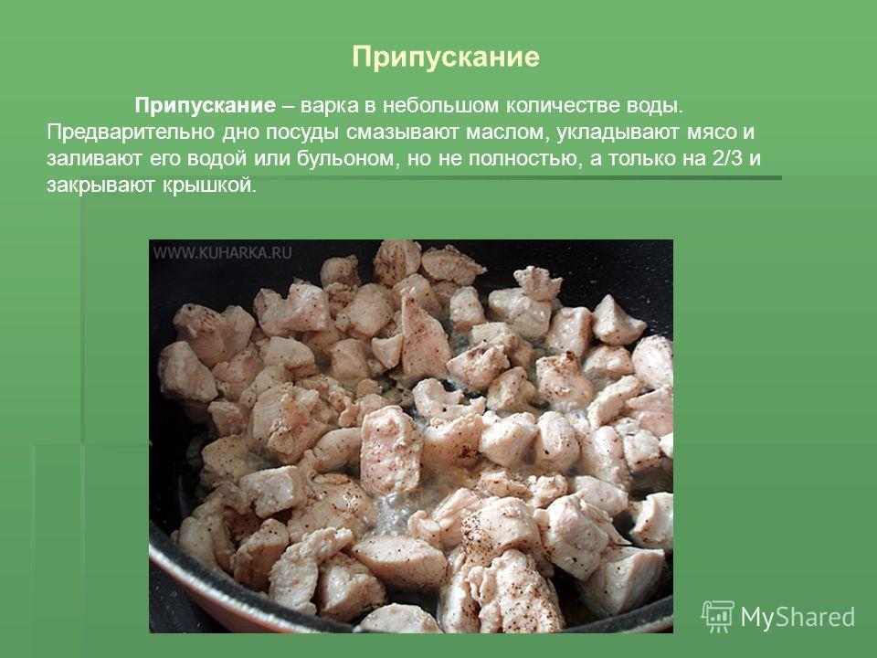 Припускание – варка в небольшом количестве воды. Предварительно дно посуды смазывают маслом, укладывают мясо и заливают его водой или бульоном, но не полностью, а только на 2/3 и закрывают крышкой. Припускание