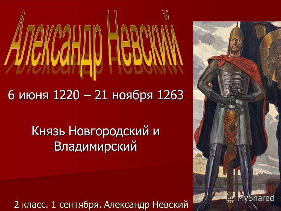 2 класс. 1 сентября. Александр Невский 6 июня 1220 – 21 ноября 1263 Князь Новгородский и Владимирский