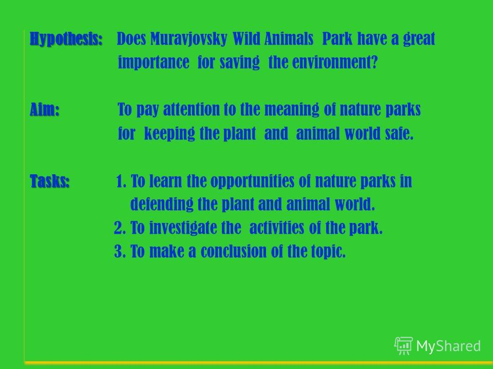 Hypothesis: Hypothesis: Does Muravjovsky Wild Animals Park have a great importance for saving the environment? Aim: Aim: To pay attention to the meaning of nature parks for keeping the plant and animal world safe. Tasks: Tasks: 1. To learn the opport