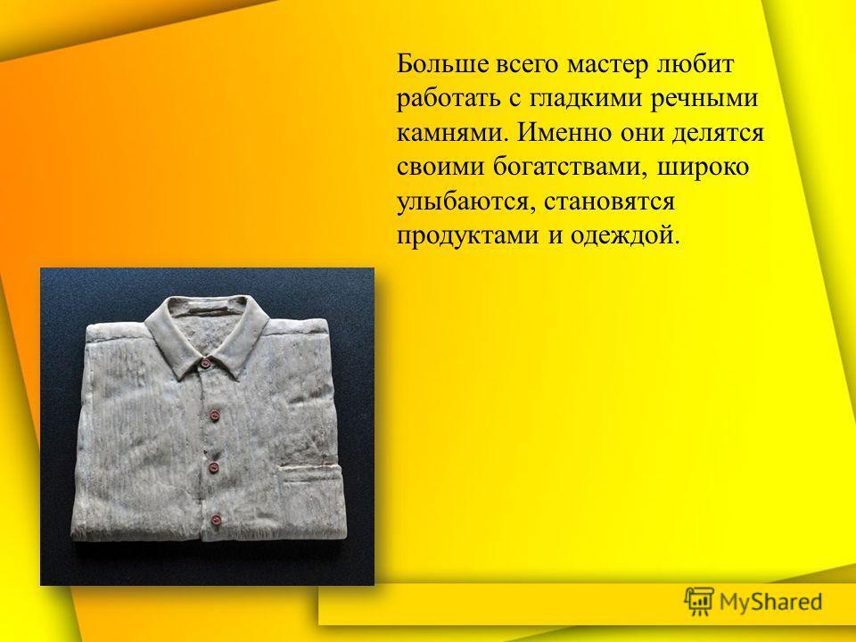 Больше всего мастер любит работать с гладкими речными камнями. Именно они делятся своими богатствами, широко улыбаются, становятся продуктами и одеждой.