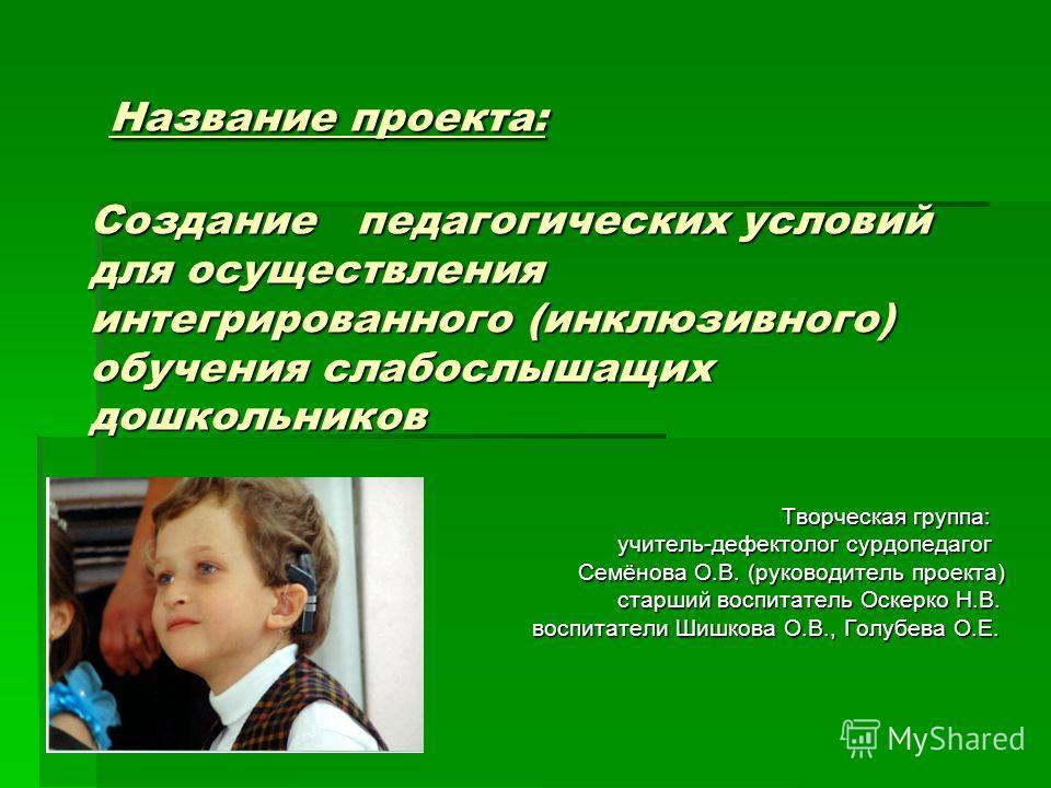 Название проекта: Создание педагогических условий для осуществления интегрированного (инклюзивного) обучения слабослышащих дошкольников Название проекта: Создание педагогических условий для осуществления интегрированного (инклюзивного) обучения слабо